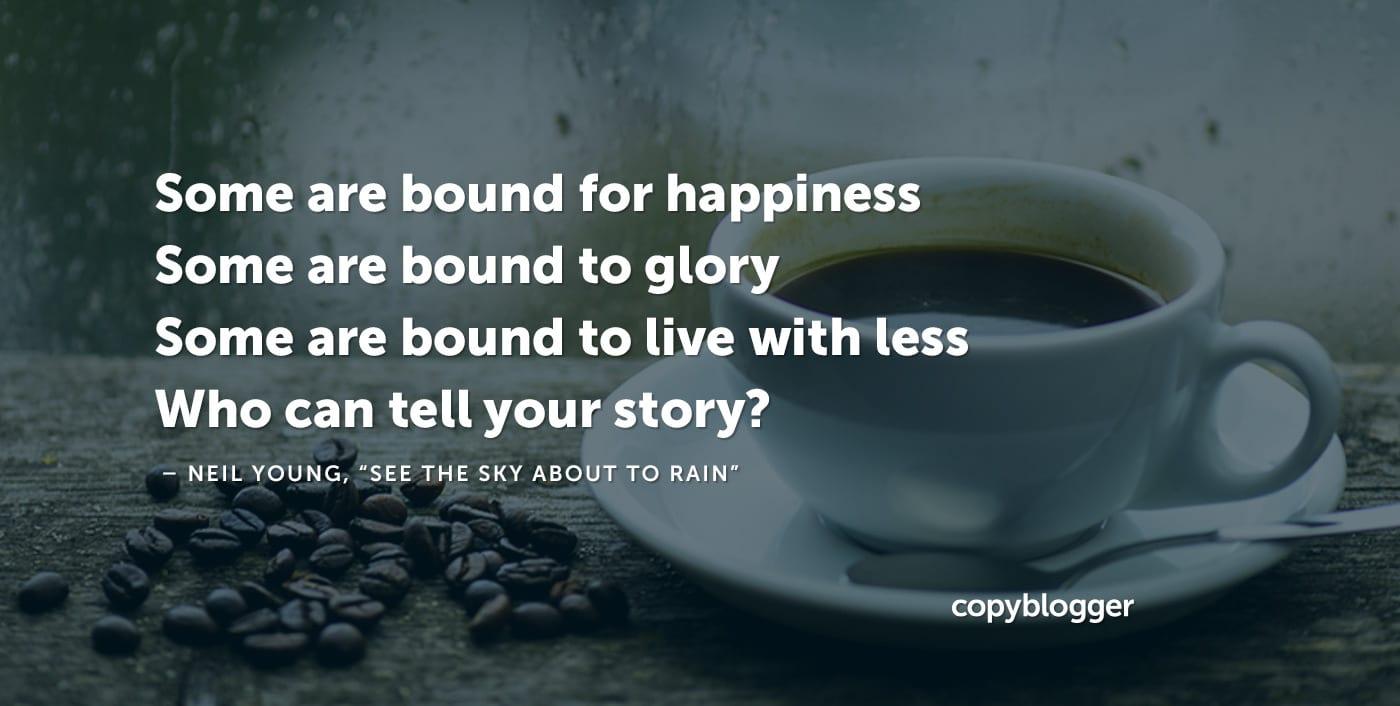 Algunos están destinados a la felicidad Algunos están destinados a la gloria Algunos están obligados a vivir con menos ¿Quién puede contar tu historia? Neil Young,