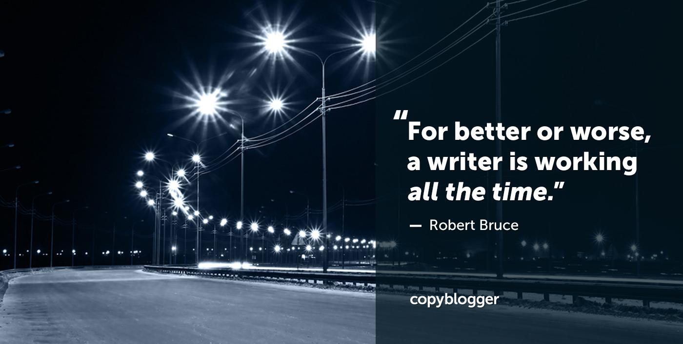 Para bien o para mal, un escritor está trabajando todo el tiempo. Robert Bruce
