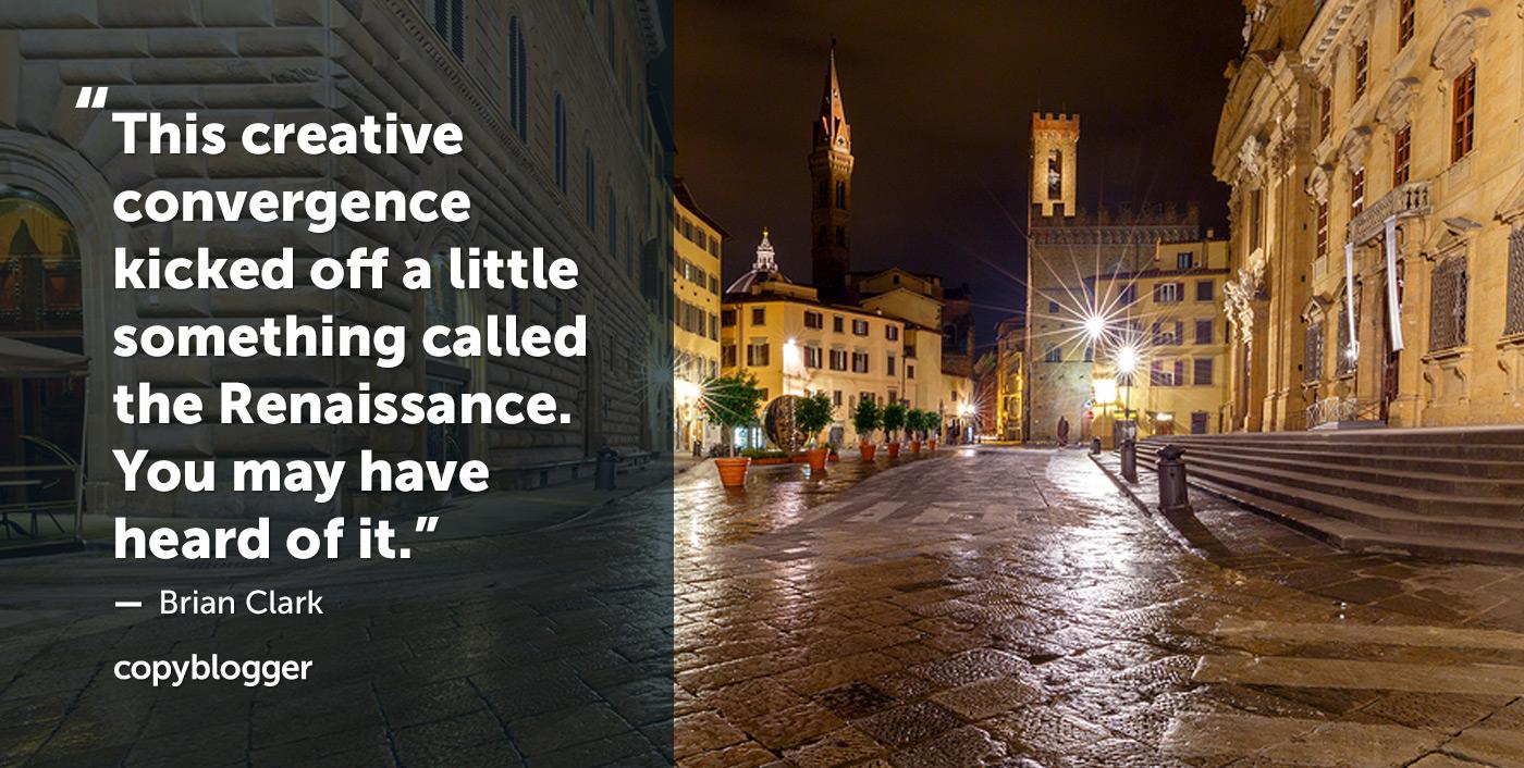 Esta convergencia creativa dio inicio a algo llamado el Renacimiento. Es posible que hayas oído hablar de eso. Brian Clark