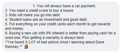 1. Siempre tendrá un pago de automóvil. 2. Necesita un puntaje de crédito para comprar una casa. 3. Los niños te harán endeudarte. 4. Los préstamos estudiantiles son una inversión y una buena deuda. 5. Ponga todo en sus tarjetas de crédito cada mes para obtener recompensas y dinero. 6. Comprar un auto nuevo con 0% de interés es mejor que pagar en efectivo por uno usado. Además, obtener una garantía siempre es lo mejor.