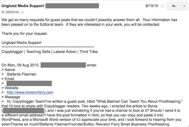 """support-email """"width ="""" 650 """"height ="""" 438 """"class ="""" aligncenter size-full wp-image-45027 """"srcset ="""" https://www.copyblogger.com/wp-content/uploads/2014/10/ support-email.png 650w, https://www.copyblogger.com/wp-content/uploads/2014/10/support-email-300x202.png 300w, https://www.copyblogger.com/wp-content/ uploads / 2014/10 / support-email-504x340.png 504w, https://www.copyblogger.com/wp-content/uploads/2014/10/support-email-594x400.png 594w, https: // www. copyblogger.com/wp-content/uploads/2014/10/support-email-200x135.png 200w, https://www.copyblogger.com/wp-content/uploads/2014/10/support-email-300x202@2x .png 600w, https://www.copyblogger.com/wp-content/uploads/2014/10/support-email-200x135@2x.png 400w """"tamaños ="""" (ancho máximo: 650px) 100vw, 650px """"/ ></p> <p>El equipo editorial nunca me contactó.</p> <h3>El fracaso ni siquiera es un fracaso, es solo … lo que está sucediendo</h3> <p>No insistí y envié un correo electrónico a nadie en Copyblogger nuevamente, pero tampoco me di por vencido.</p> <p>Sin perder la confianza en mi capacidad de escritura, acepté que mi publicación no era adecuada para el blog. </p> <blockquote> <p>Esto es cuando mi perspectiva cambió a ver la experiencia como una oportunidad.</p> </blockquote> <p>Decidí que no estaba listo para escribir para Copyblogger. Había más trabajo por hacer antes de que las estrellas se alinearan.</p> <h3>¿Por qué publicar como invitado?</h3> <p>Mi objetivo era expandir mi cartera de escritura y desarrollar una presencia en línea más amplia que presentara clientes potenciales a mi negocio de servicios.</p> <p>Entonces, después del rechazo de Copyblogger, mi siguiente tarea fue encontrar un mejor ajuste para el contenido que había escrito. </p> <blockquote> <p>¿A quién más podría contactar? Más importante aún, ¿qué otra audiencia se beneficiaría de lo que tenía que compartir?</p> </blockquote> <p>Me enfoqué en quién podría usar el contenido que quería producir.</p> <p>Cuando este factor único impulsa el alcanc"""