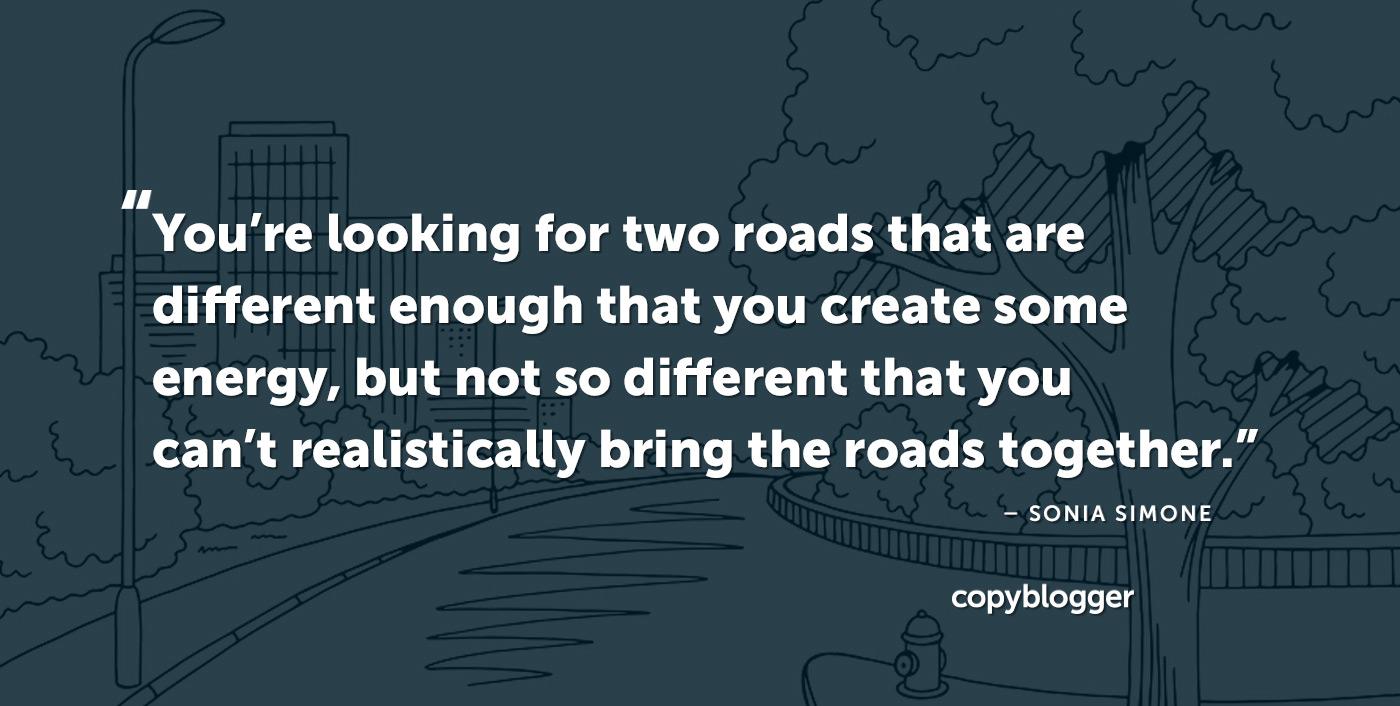 Está buscando dos caminos que sean lo suficientemente diferentes como para crear algo de energía, pero no tan diferentes como para no poder juntar los caminos de manera realista. Sonia Simone
