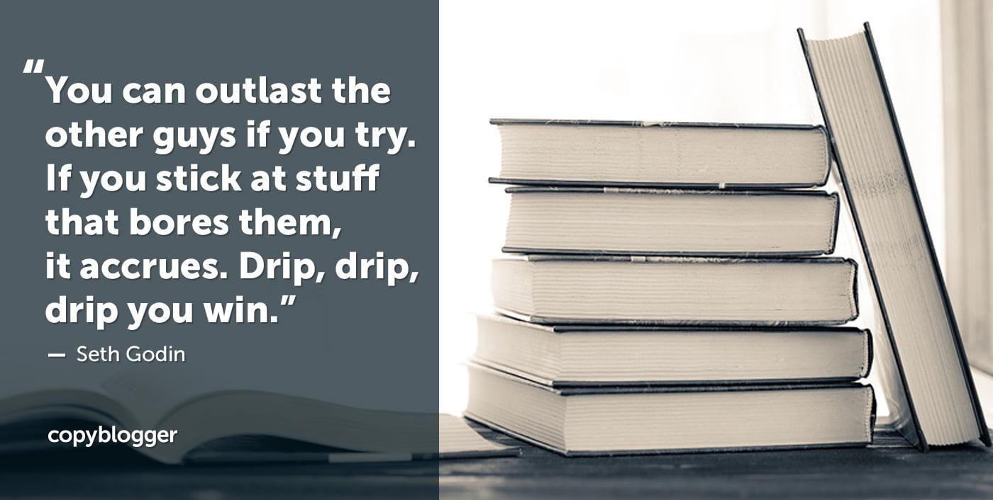 Puedes sobrevivir a los otros chicos si lo intentas. Si te quedas en cosas que los aburre, se acumula. Goteo, goteo, goteo, tú ganas. Seth Godin