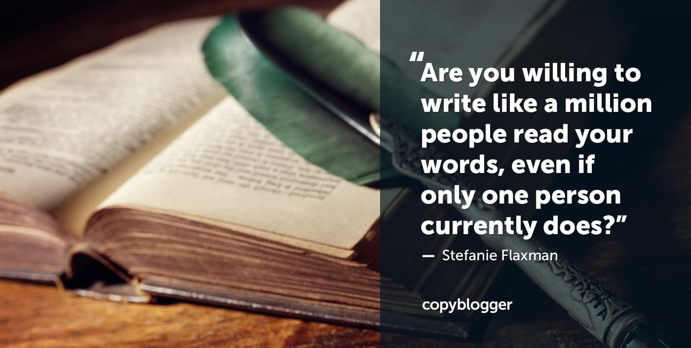 ¿Estás dispuesto a escribir como un millón de personas leen tus palabras, incluso si solo una persona lo hace actualmente? Stefanie Flaxman