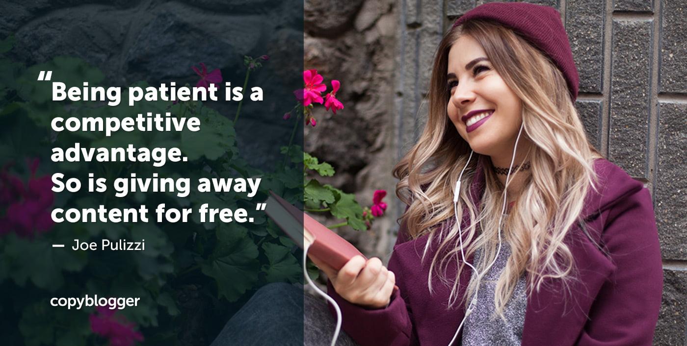 Ser paciente es una ventaja competitiva. Entonces está regalando contenido gratis. Joe Pulizzi
