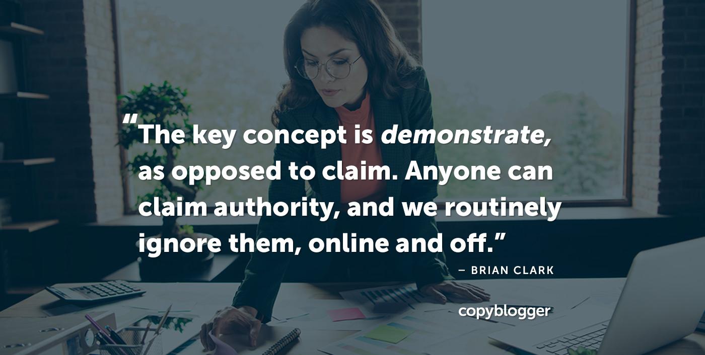 El concepto clave es demostrar, en lugar de reclamar. Cualquiera puede reclamar autoridad, y nosotros los ignoramos rutinariamente, en línea y fuera de ella. Brian Clark