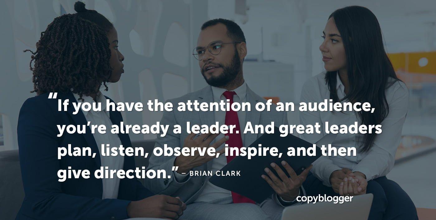 Si tienes la atención de una audiencia, ya eres un líder. Y los grandes líderes planean, escuchan, observan, inspiran y luego dan dirección. Brian Clark
